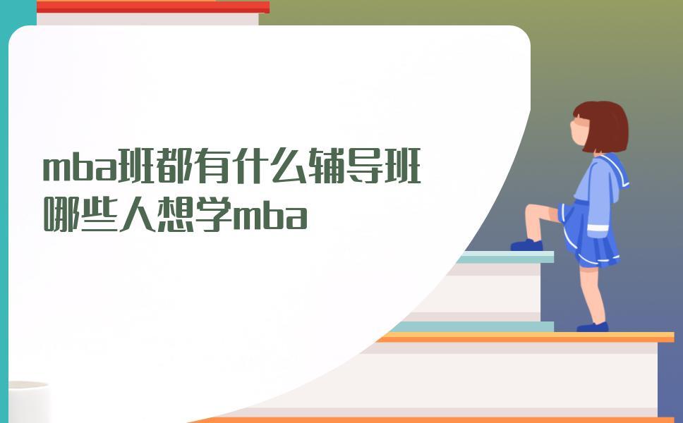 mba班都有什么輔導班?哪些人想學mba?