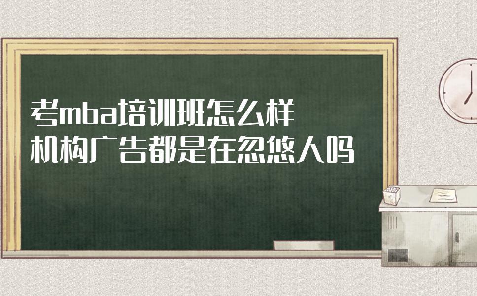 考mba培訓班怎么樣?機構廣告都是在忽悠人嗎?