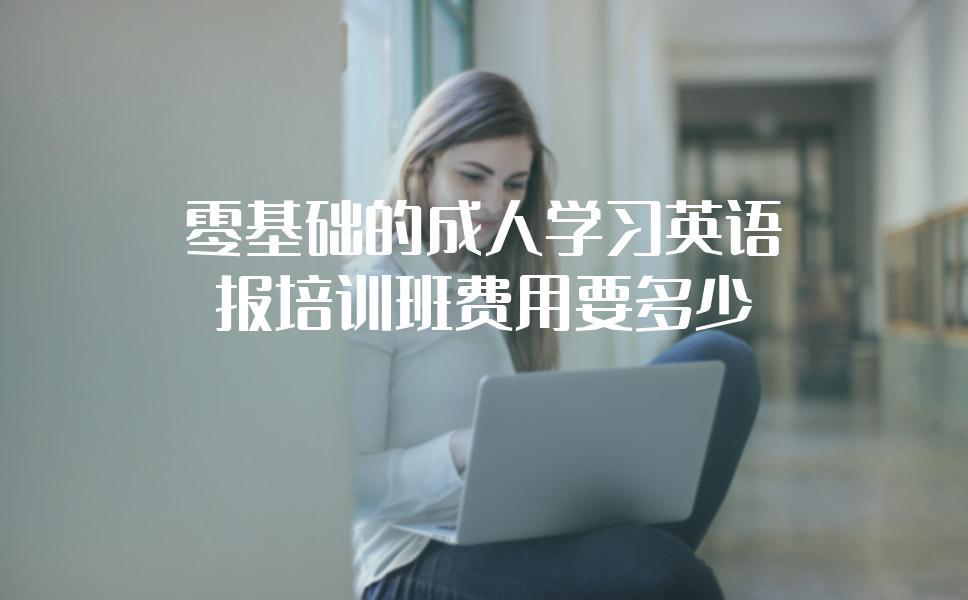 零基础的成人学习英语,报培训班费用要多少?