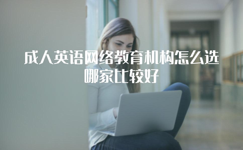 成人英语网络教育机构怎么选?哪家比较好?