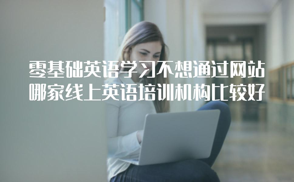 零基础英语学习不想通过网站,哪家线上英语培训机构比较好?