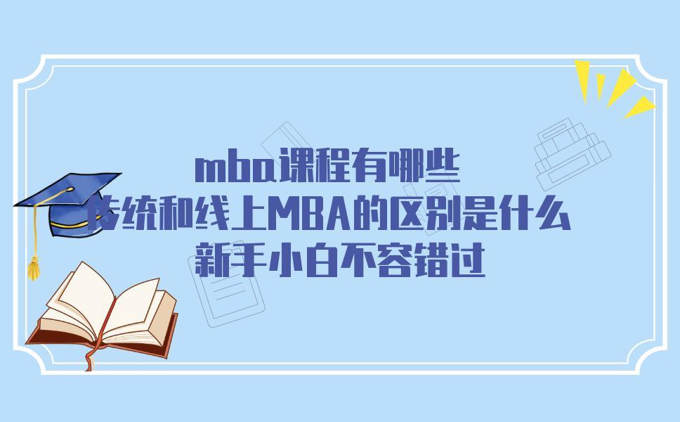 mba课程有哪些?传统和线上MBA的区别是什么?新手小白不容错过
