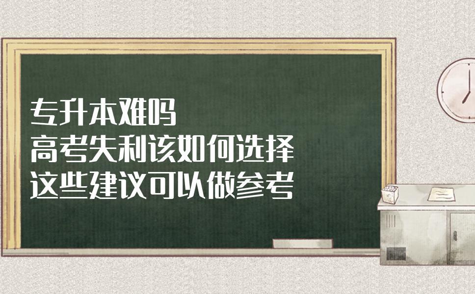 專升本難嗎?高考失利該如何選擇?這些建議可以做參考