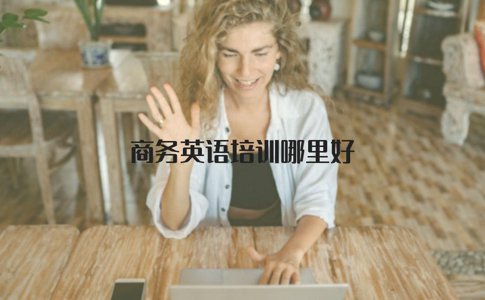 商务英语培训去哪里好?选哪家培训机构更放心?