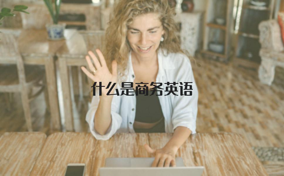 什么是商务英语?选哪家培训机构学习商务英语比较好?