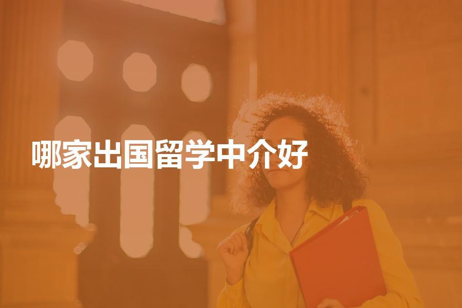 目前哪家出国留学中介比较好?留学中介选择方法有哪些?