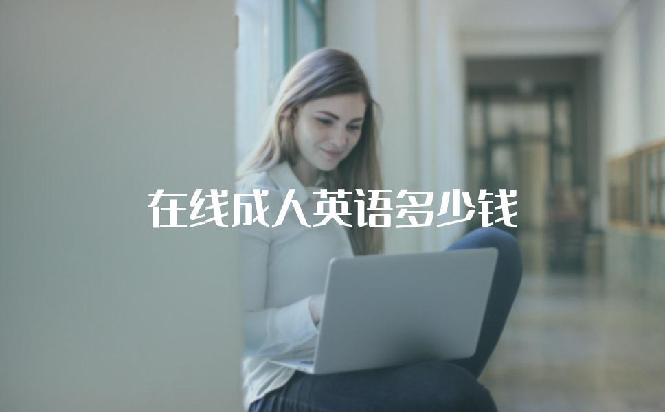 在线成人英语培训机构报名需要多少钱?会很贵吗?