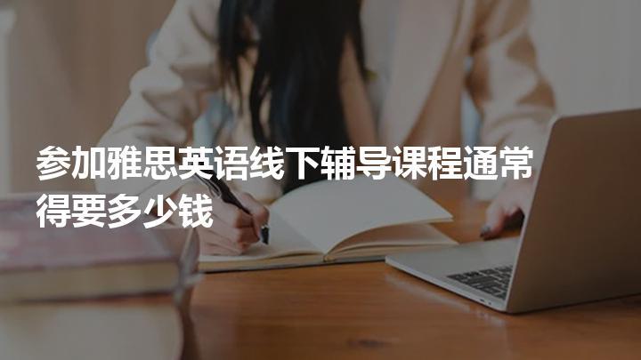 参加雅思英语线下辅导课程通常得要多少钱