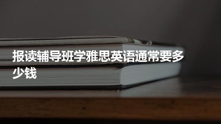 报读辅导班学雅思英语通常要多少钱