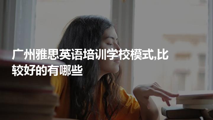 廣州雅思英語培訓學校模式,比較好的有哪些