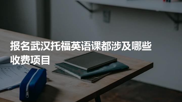 報名武漢托福英語課都涉及哪些收費項目