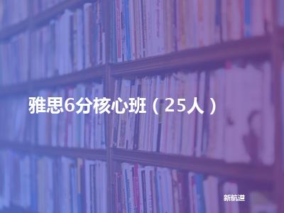 新航道雅思6分核心班(25人)